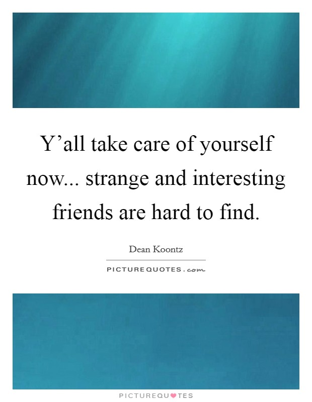 Y'all take care of yourself now... strange and interesting friends are hard to find Picture Quote #1