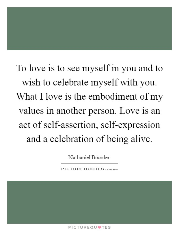 To love is to see myself in you and to wish to celebrate myself with you. What I love is the embodiment of my values in another person. Love is an act of self-assertion, self-expression and a celebration of being alive Picture Quote #1