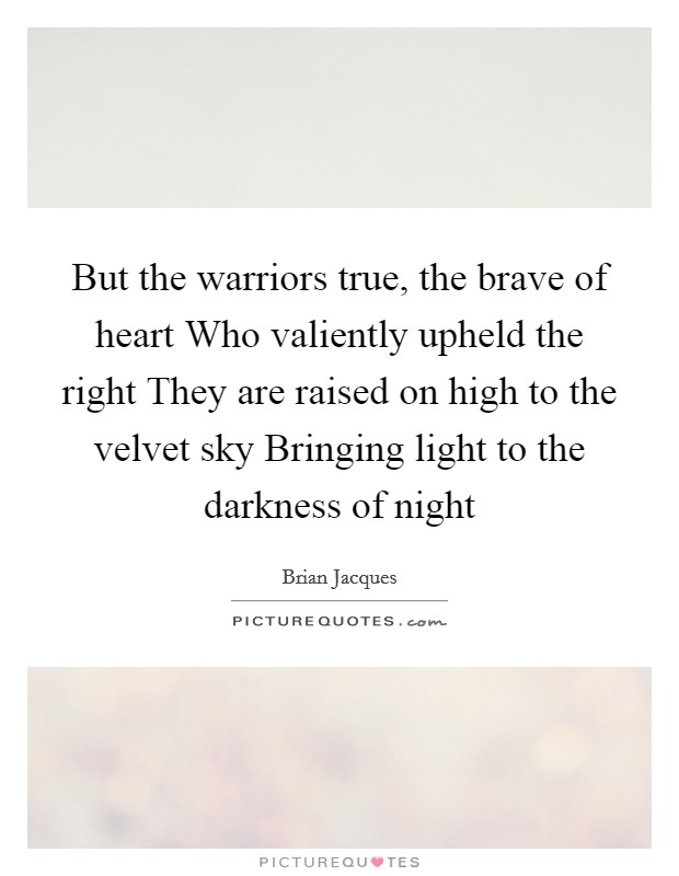 But the warriors true, the brave of heart Who valiently upheld the right They are raised on high to the velvet sky Bringing light to the darkness of night Picture Quote #1