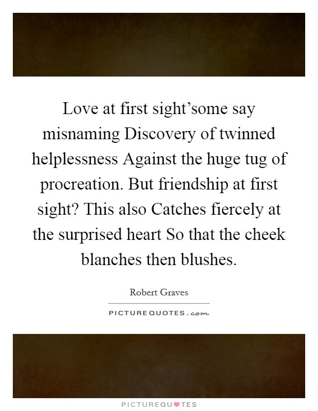 Love at first sight'some say misnaming Discovery of twinned helplessness Against the huge tug of procreation. But friendship at first sight? This also Catches fiercely at the surprised heart So that the cheek blanches then blushes Picture Quote #1