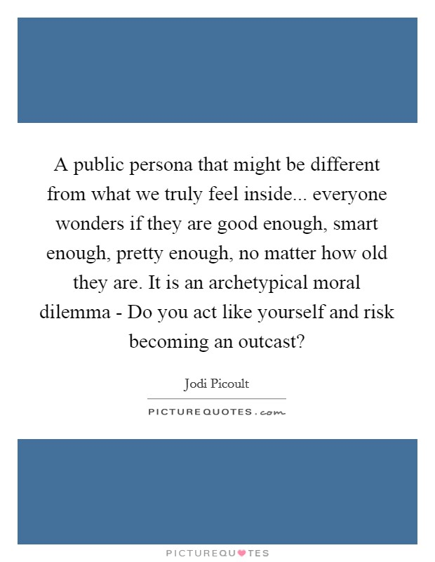 A public persona that might be different from what we truly feel inside... everyone wonders if they are good enough, smart enough, pretty enough, no matter how old they are. It is an archetypical moral dilemma - Do you act like yourself and risk becoming an outcast? Picture Quote #1