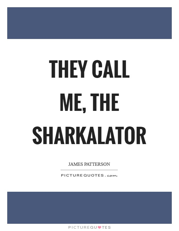 They call me, The Sharkalator Picture Quote #1