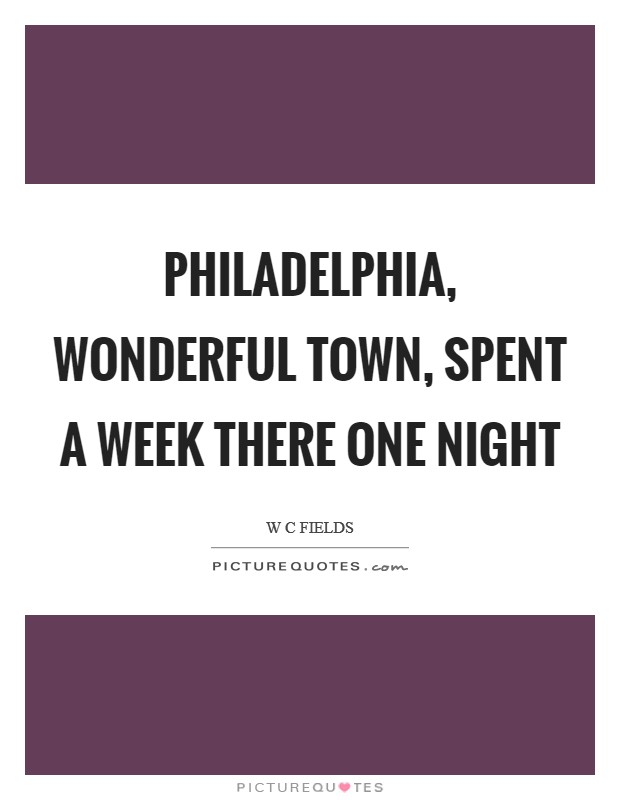 Philadelphia, wonderful town, spent a week there one night Picture Quote #1