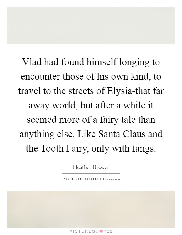 Vlad had found himself longing to encounter those of his own kind, to travel to the streets of Elysia-that far away world, but after a while it seemed more of a fairy tale than anything else. Like Santa Claus and the Tooth Fairy, only with fangs Picture Quote #1