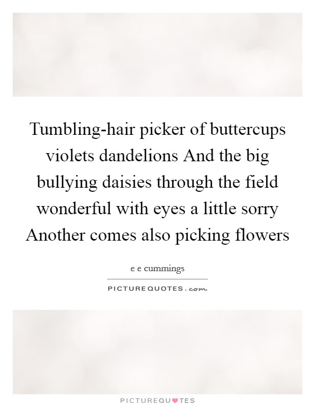 Tumbling-hair picker of buttercups violets dandelions And the big bullying daisies through the field wonderful with eyes a little sorry Another comes also picking flowers Picture Quote #1