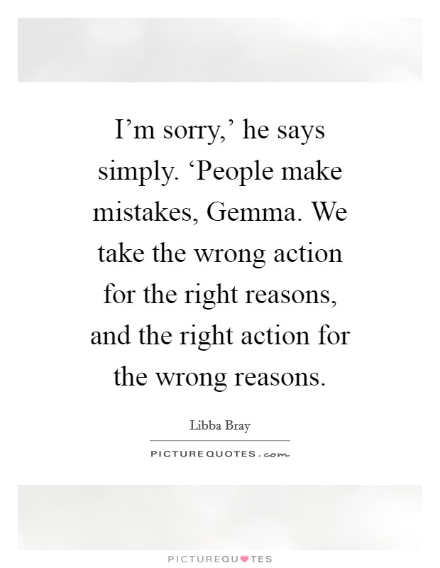 I'm sorry,' he says simply. 'People make mistakes, Gemma. We take the wrong action for the right reasons, and the right action for the wrong reasons Picture Quote #1
