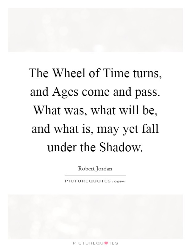 The Wheel of Time turns, and Ages come and pass. What was, what will be, and what is, may yet fall under the Shadow Picture Quote #1