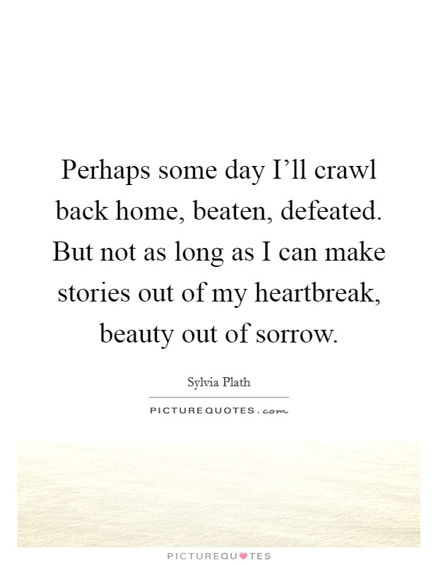 Perhaps some day I'll crawl back home, beaten, defeated. But not as long as I can make stories out of my heartbreak, beauty out of sorrow Picture Quote #1