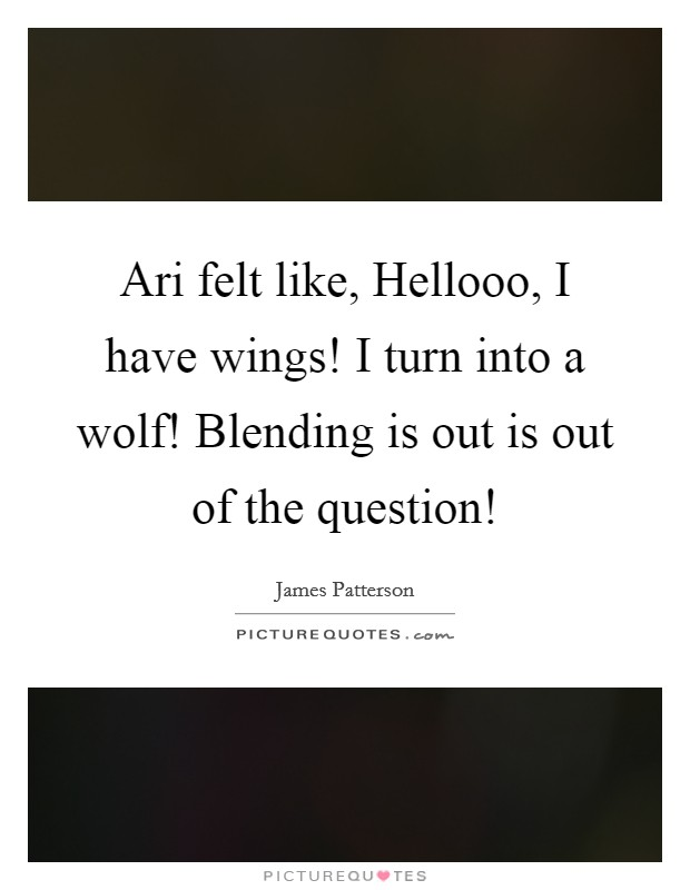 Ari felt like, Hellooo, I have wings! I turn into a wolf! Blending is out is out of the question! Picture Quote #1