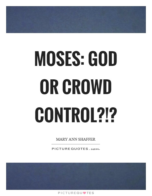 Moses: God or crowd control?!? Picture Quote #1