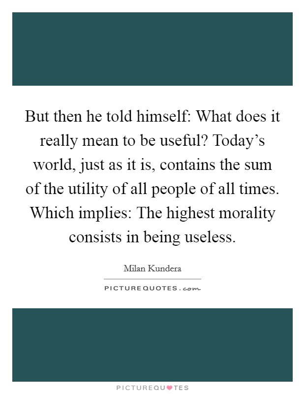 But then he told himself: What does it really mean to be useful? Today's world, just as it is, contains the sum of the utility of all people of all times. Which implies: The highest morality consists in being useless Picture Quote #1