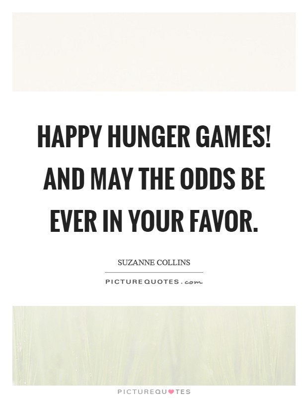 Happy Hunger Games! And may the odds be ever in your favor Picture Quote #1