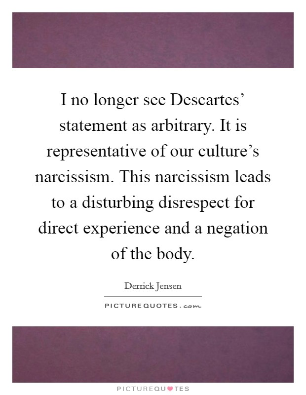 I no longer see Descartes' statement as arbitrary. It is representative of our culture's narcissism. This narcissism leads to a disturbing disrespect for direct experience and a negation of the body Picture Quote #1