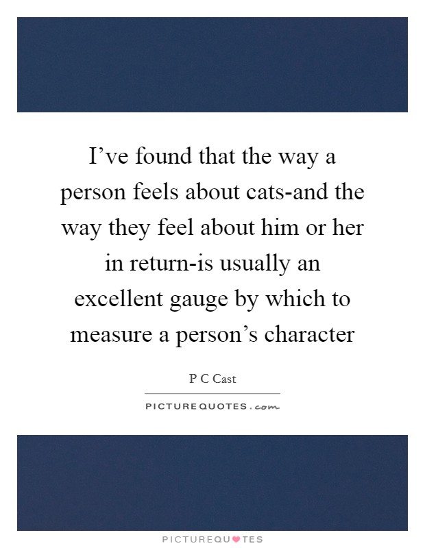 I've found that the way a person feels about cats-and the way they feel about him or her in return-is usually an excellent gauge by which to measure a person's character Picture Quote #1