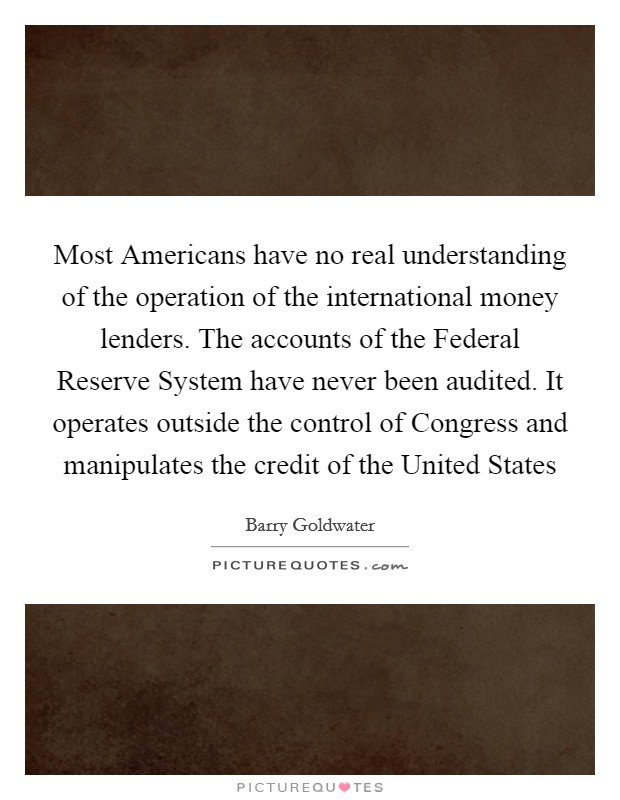 Most Americans have no real understanding of the operation of the international money lenders. The accounts of the Federal Reserve System have never been audited. It operates outside the control of Congress and manipulates the credit of the United States Picture Quote #1