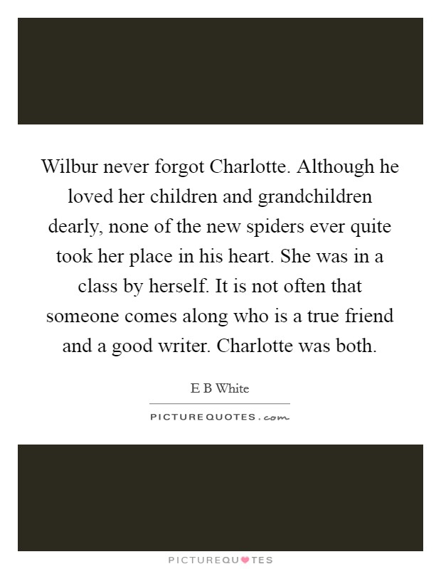 Wilbur never forgot Charlotte. Although he loved her children and grandchildren dearly, none of the new spiders ever quite took her place in his heart. She was in a class by herself. It is not often that someone comes along who is a true friend and a good writer. Charlotte was both Picture Quote #1
