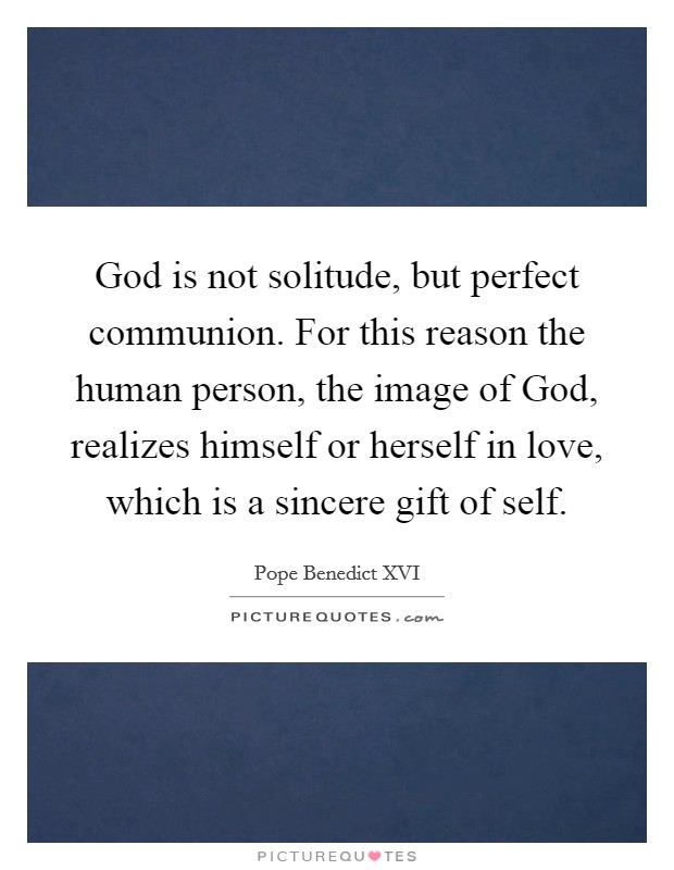 God is not solitude, but perfect communion. For this reason the human person, the image of God, realizes himself or herself in love, which is a sincere gift of self Picture Quote #1