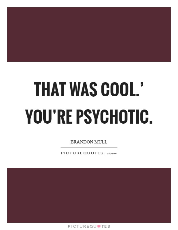 That was cool.' You're psychotic Picture Quote #1