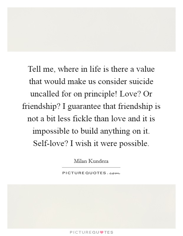 Tell me, where in life is there a value that would make us consider suicide uncalled for on principle! Love? Or friendship? I guarantee that friendship is not a bit less fickle than love and it is impossible to build anything on it. Self-love? I wish it were possible Picture Quote #1