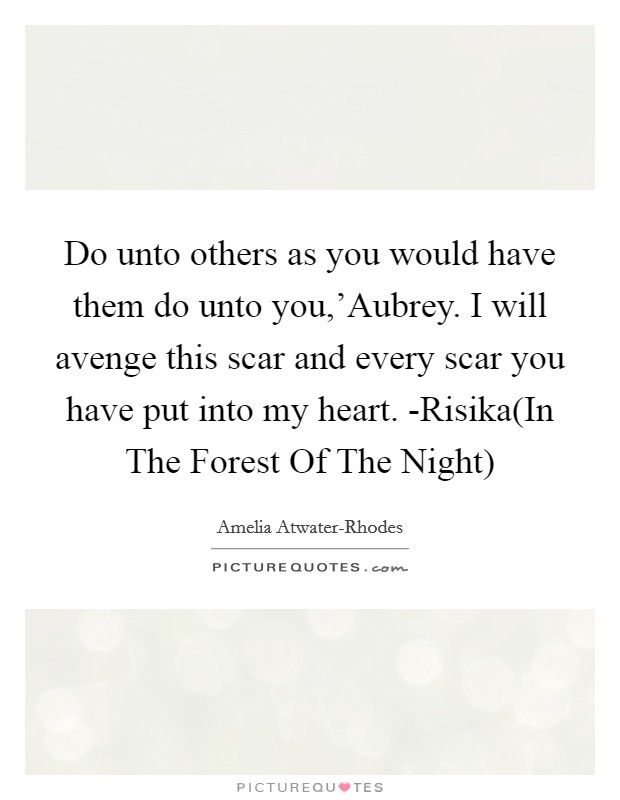 Do unto others as you would have them do unto you,'Aubrey. I will avenge this scar and every scar you have put into my heart. -Risika(In The Forest Of The Night) Picture Quote #1