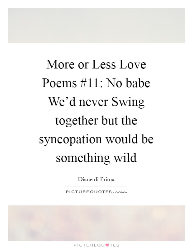 More or Less Love Poems #11: No babe We'd never Swing together but the syncopation would be something wild Picture Quote #1