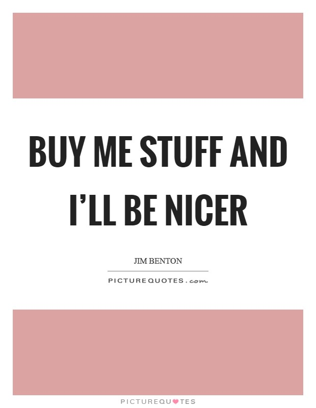 Buy me stuff and I'll be nicer Picture Quote #1
