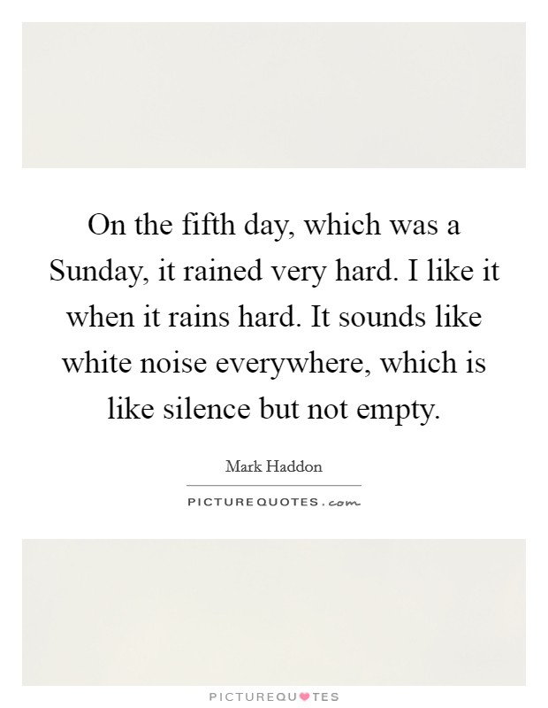 On the fifth day, which was a Sunday, it rained very hard. I like it when it rains hard. It sounds like white noise everywhere, which is like silence but not empty Picture Quote #1