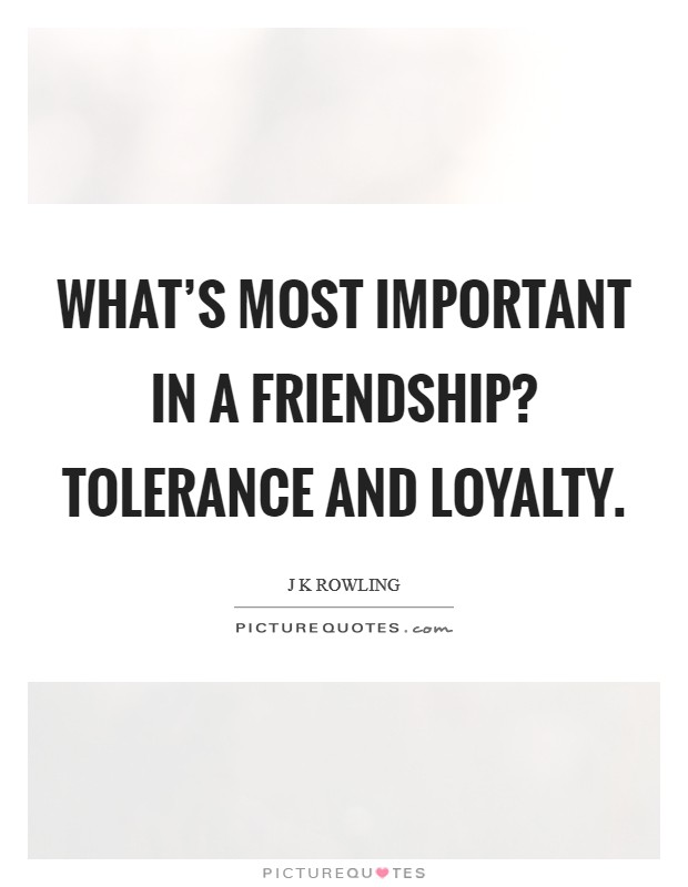 What's most important in a friendship? Tolerance and loyalty Picture Quote #1
