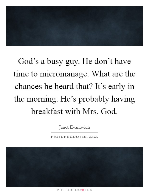 God's a busy guy. He don't have time to micromanage. What are the chances he heard that? It's early in the morning. He's probably having breakfast with Mrs. God Picture Quote #1