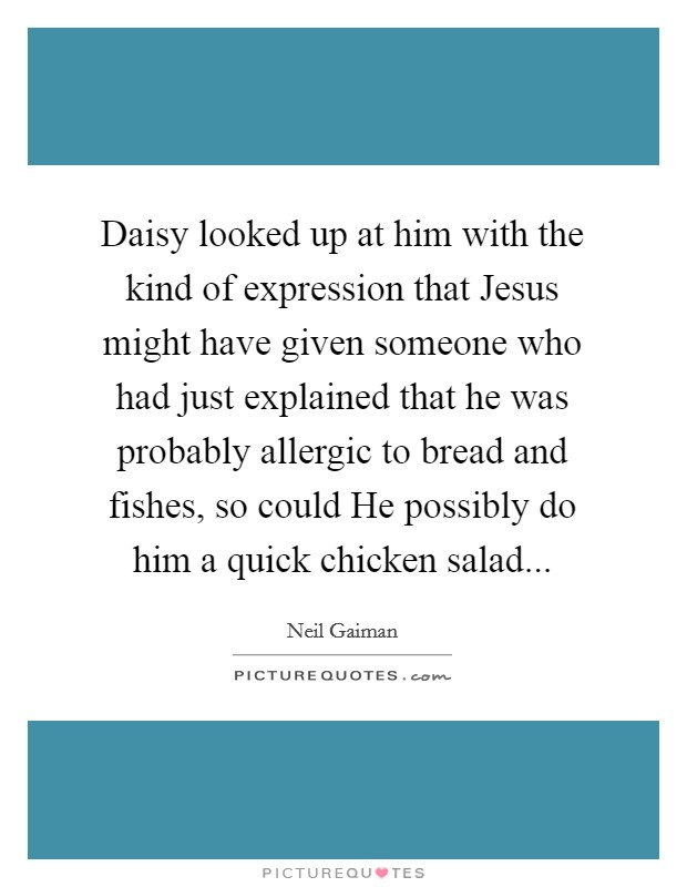Daisy looked up at him with the kind of expression that Jesus might have given someone who had just explained that he was probably allergic to bread and fishes, so could He possibly do him a quick chicken salad Picture Quote #1