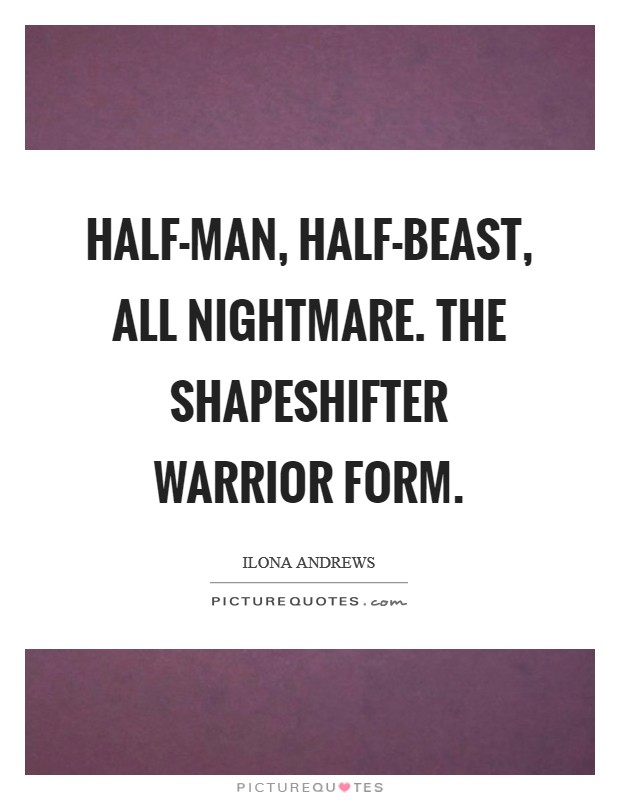 Half-man, half-beast, all nightmare. The shapeshifter warrior form Picture Quote #1