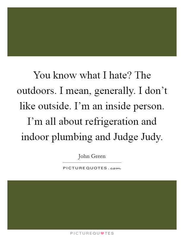You know what I hate? The outdoors. I mean, generally. I don't like outside. I'm an inside person. I'm all about refrigeration and indoor plumbing and Judge Judy Picture Quote #1