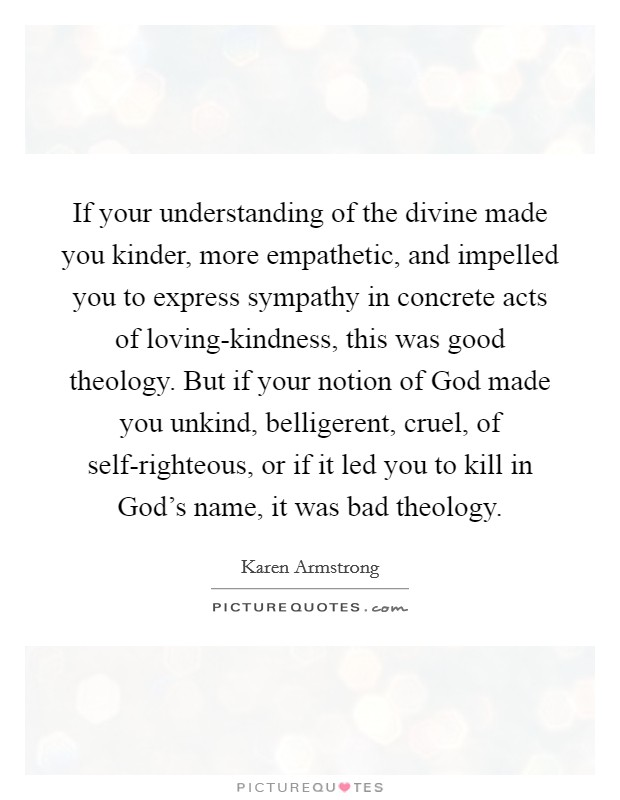 If your understanding of the divine made you kinder, more empathetic, and impelled you to express sympathy in concrete acts of loving-kindness, this was good theology. But if your notion of God made you unkind, belligerent, cruel, of self-righteous, or if it led you to kill in God's name, it was bad theology Picture Quote #1