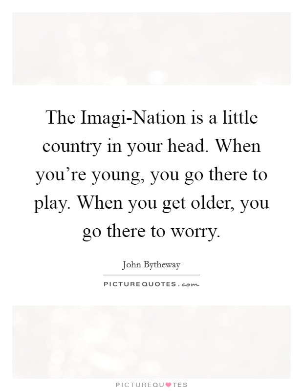 The Imagi-Nation is a little country in your head. When you're young, you go there to play. When you get older, you go there to worry Picture Quote #1