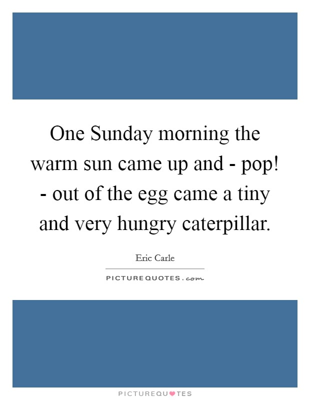 One Sunday morning the warm sun came up and - pop! - out of the egg came a tiny and very hungry caterpillar Picture Quote #1