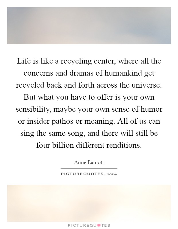 Life is like a recycling center, where all the concerns and dramas of humankind get recycled back and forth across the universe. But what you have to offer is your own sensibility, maybe your own sense of humor or insider pathos or meaning. All of us can sing the same song, and there will still be four billion different renditions Picture Quote #1