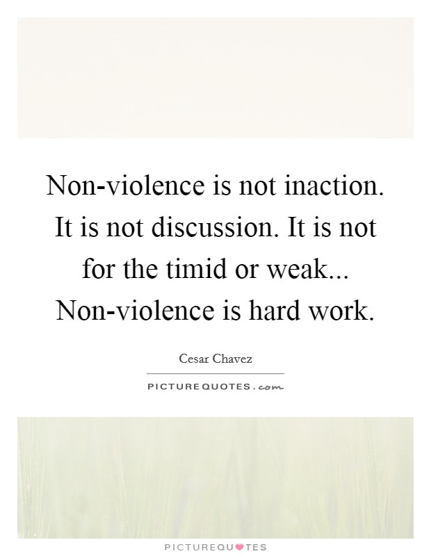 Non-violence is not inaction. It is not discussion. It is not for the timid or weak... Non-violence is hard work Picture Quote #1