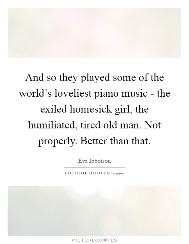 And so they played some of the world's loveliest piano music - the exiled homesick girl, the humiliated, tired old man. Not properly. Better than that Picture Quote #1