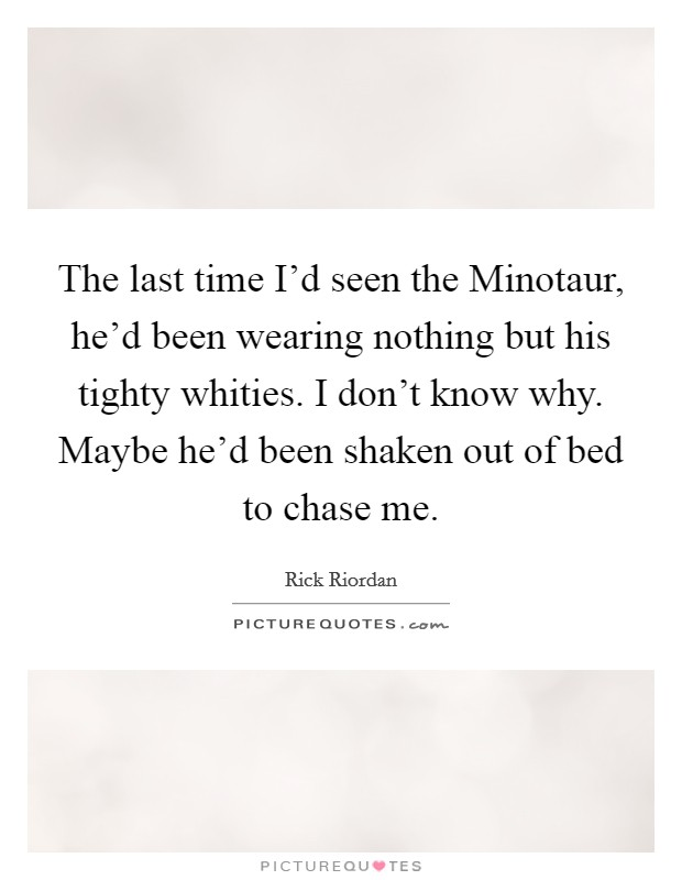 The last time I'd seen the Minotaur, he'd been wearing nothing but his tighty whities. I don't know why. Maybe he'd been shaken out of bed to chase me Picture Quote #1