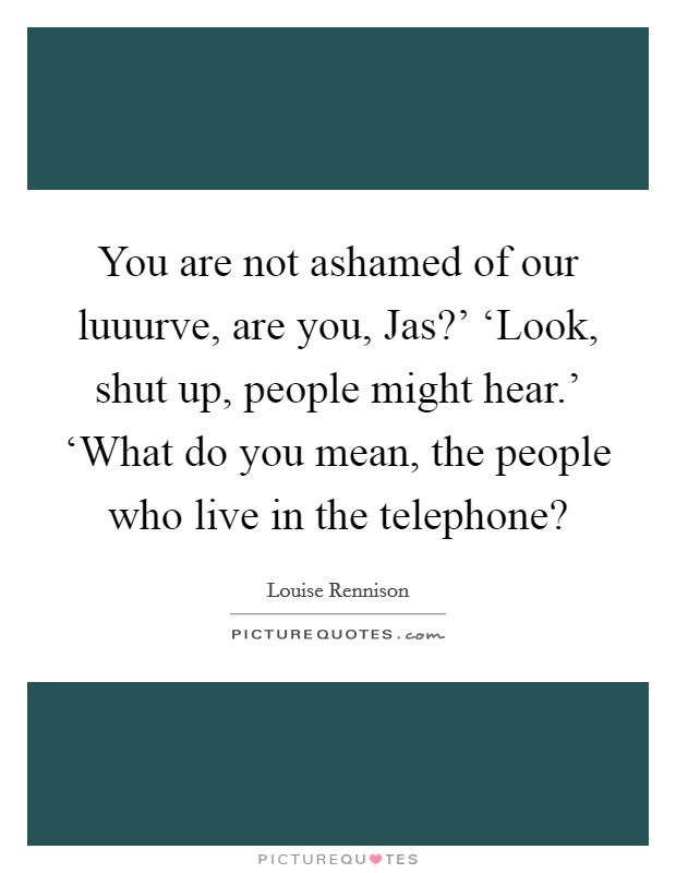 You are not ashamed of our luuurve, are you, Jas?' 'Look, shut up, people might hear.' 'What do you mean, the people who live in the telephone? Picture Quote #1