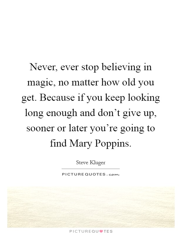 Never, ever stop believing in magic, no matter how old you get. Because if you keep looking long enough and don't give up, sooner or later you're going to find Mary Poppins Picture Quote #1