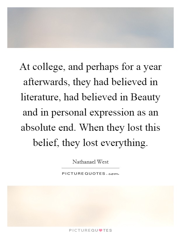 At college, and perhaps for a year afterwards, they had believed in literature, had believed in Beauty and in personal expression as an absolute end. When they lost this belief, they lost everything Picture Quote #1