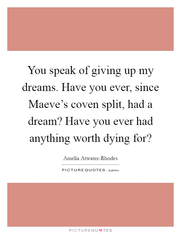 You speak of giving up my dreams. Have you ever, since Maeve's coven split, had a dream? Have you ever had anything worth dying for? Picture Quote #1