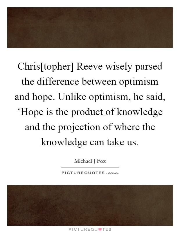 Chris[topher] Reeve wisely parsed the difference between optimism and hope. Unlike optimism, he said, 'Hope is the product of knowledge and the projection of where the knowledge can take us Picture Quote #1