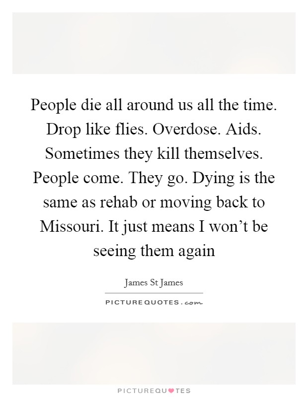People die all around us all the time. Drop like flies. Overdose. Aids. Sometimes they kill themselves. People come. They go. Dying is the same as rehab or moving back to Missouri. It just means I won't be seeing them again Picture Quote #1
