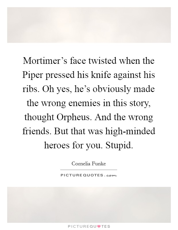 Mortimer's face twisted when the Piper pressed his knife against his ribs. Oh yes, he's obviously made the wrong enemies in this story, thought Orpheus. And the wrong friends. But that was high-minded heroes for you. Stupid Picture Quote #1