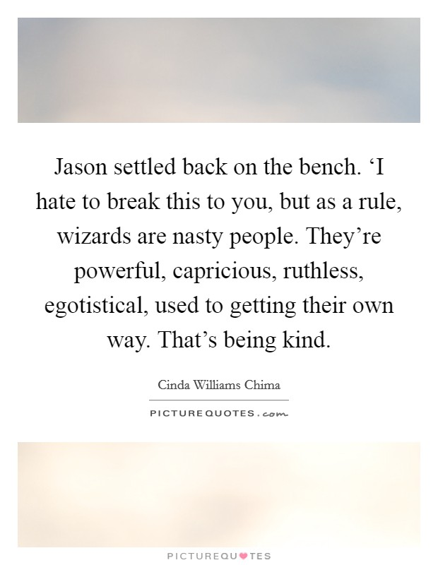 Jason settled back on the bench. 'I hate to break this to you, but as a rule, wizards are nasty people. They're powerful, capricious, ruthless, egotistical, used to getting their own way. That's being kind Picture Quote #1
