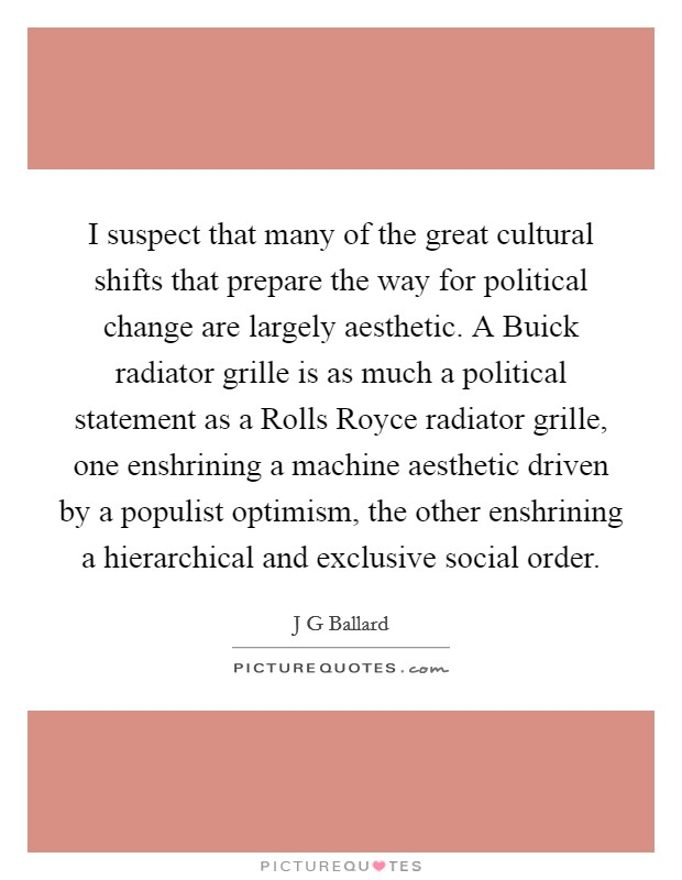 I suspect that many of the great cultural shifts that prepare the way for political change are largely aesthetic. A Buick radiator grille is as much a political statement as a Rolls Royce radiator grille, one enshrining a machine aesthetic driven by a populist optimism, the other enshrining a hierarchical and exclusive social order Picture Quote #1