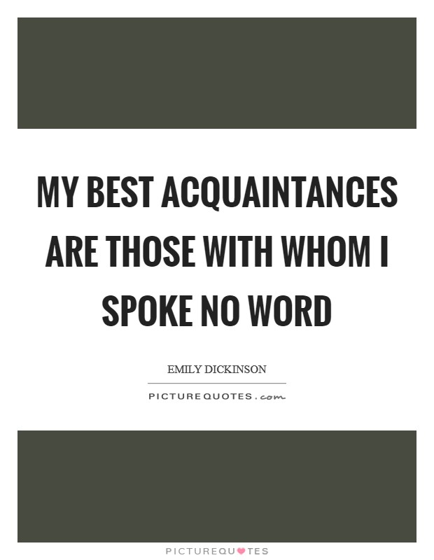 My best Acquaintances are those With Whom I spoke no Word Picture Quote #1
