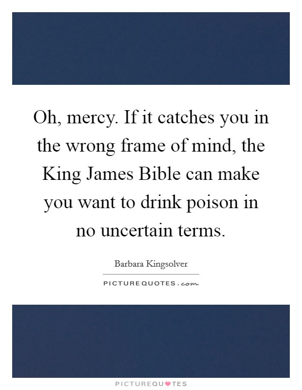 Oh, mercy. If it catches you in the wrong frame of mind, the King James Bible can make you want to drink poison in no uncertain terms Picture Quote #1